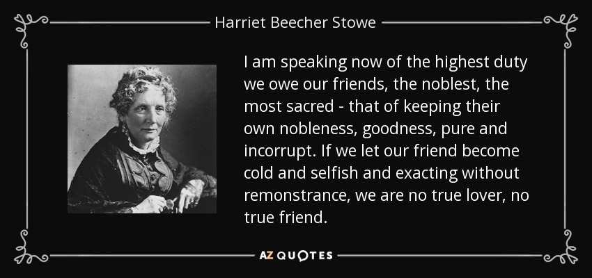 I am speaking now of the highest duty we owe our friends, the noblest, the most sacred--that of keeping their own nobleness, goodness, pure and incorrupt...If we let our friend become cold and selfish and exacting without remonstrance, we are no true lover, no true friend. - Harriet Beecher Stowe