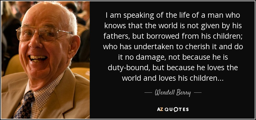 I am speaking of the life of a man who knows that the world is not given by his fathers, but borrowed from his children; who has undertaken to cherish it and do it no damage, not because he is duty-bound, but because he loves the world and loves his children... - Wendell Berry