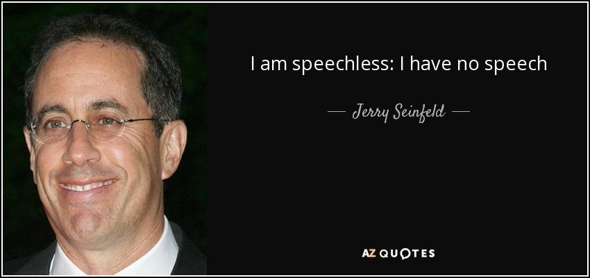 I am speechless: I have no speech - Jerry Seinfeld