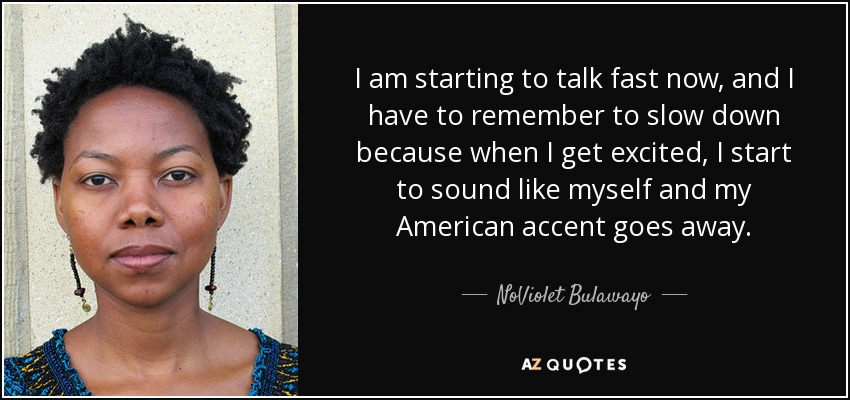 I am starting to talk fast now, and I have to remember to slow down because when I get excited, I start to sound like myself and my American accent goes away. - NoViolet Bulawayo