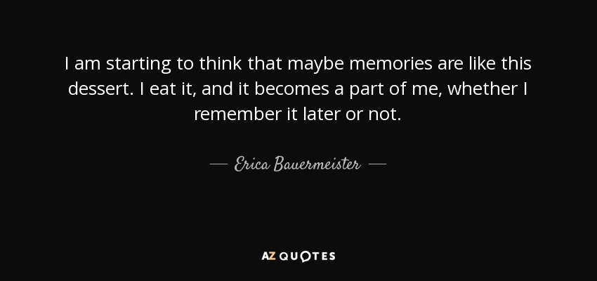 I am starting to think that maybe memories are like this dessert. I eat it, and it becomes a part of me, whether I remember it later or not. - Erica Bauermeister