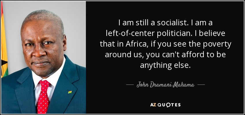 I am still a socialist. I am a left-of-center politician. I believe that in Africa, if you see the poverty around us, you can't afford to be anything else. - John Dramani Mahama