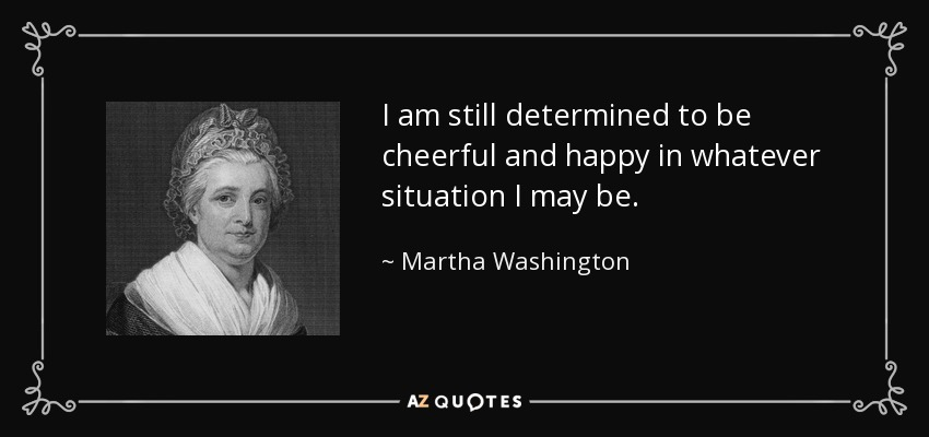 I am still determined to be cheerful and happy in whatever situation I may be. - Martha Washington