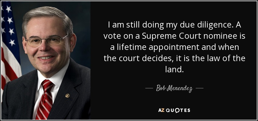 I am still doing my due diligence. A vote on a Supreme Court nominee is a lifetime appointment and when the court decides, it is the law of the land. - Bob Menendez