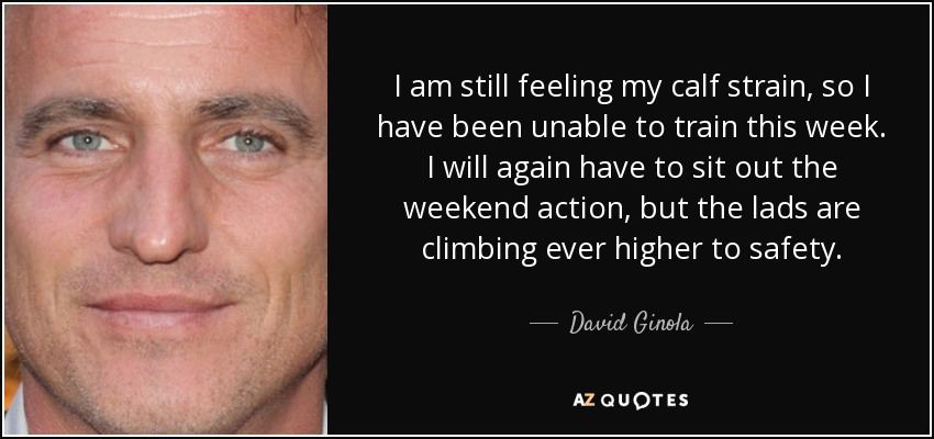 I am still feeling my calf strain, so I have been unable to train this week. I will again have to sit out the weekend action, but the lads are climbing ever higher to safety. - David Ginola