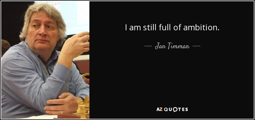I am still full of ambition. - Jan Timman