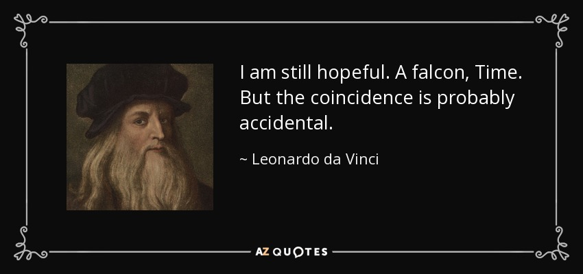 I am still hopeful. A falcon, Time. But the coincidence is probably accidental. - Leonardo da Vinci