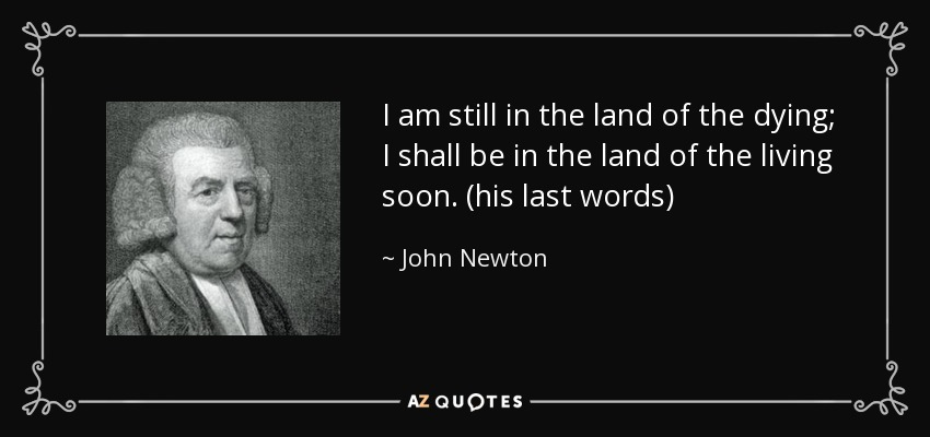 I am still in the land of the dying; I shall be in the land of the living soon. (his last words) - John Newton
