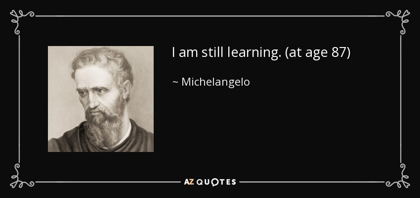 I am still learning. (at age 87) - Michelangelo