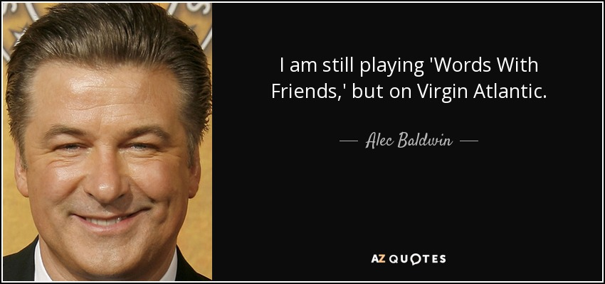 I am still playing 'Words With Friends,' but on Virgin Atlantic. - Alec Baldwin
