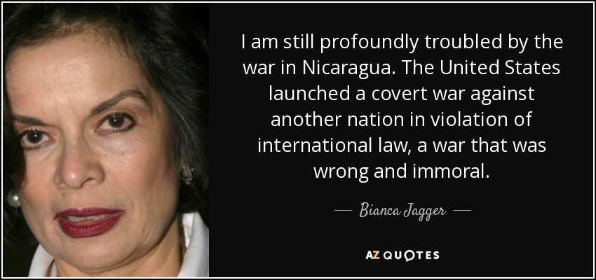 I am still profoundly troubled by the war in Nicaragua. The United States launched a covert war against another nation in violation of international law, a war that was wrong and immoral. - Bianca Jagger