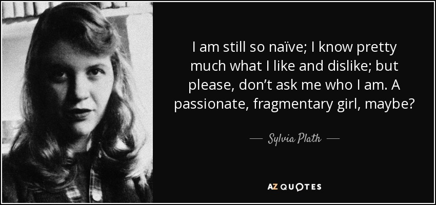 I am still so naïve; I know pretty much what I like and dislike; but please, don't ask me who I am. A passionate, fragmentary girl, maybe? - Sylvia Plath