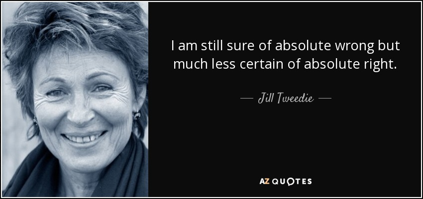 I am still sure of absolute wrong but much less certain of absolute right. - Jill Tweedie
