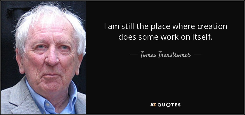 I am still the place where creation does some work on itself. - Tomas Transtromer