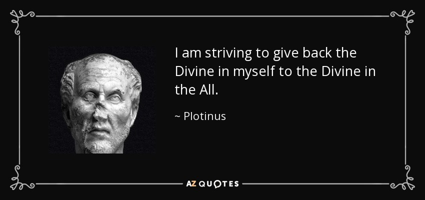 I am striving to give back the Divine in myself to the Divine in the All. - Plotinus