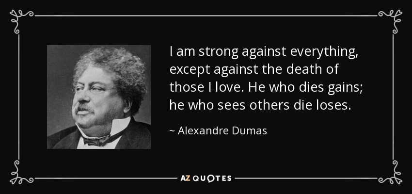 I am strong against everything, except against the death of those I love. He who dies gains; he who sees others die loses. - Alexandre Dumas