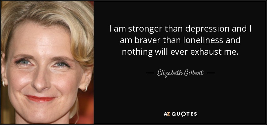 I am stronger than depression and I am braver than loneliness and nothing will ever exhaust me. - Elizabeth Gilbert