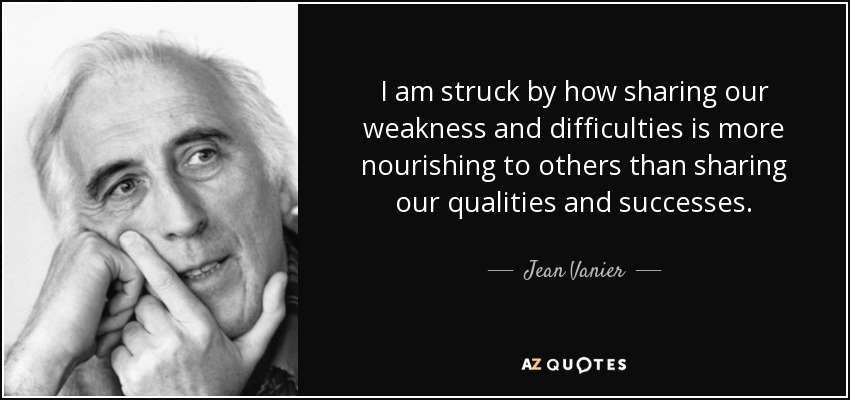 I am struck by how sharing our weakness and difficulties is more nourishing to others than sharing our qualities and successes. - Jean Vanier