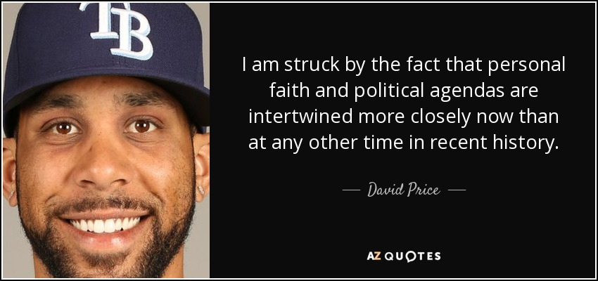 I am struck by the fact that personal faith and political agendas are intertwined more closely now than at any other time in recent history. - David Price