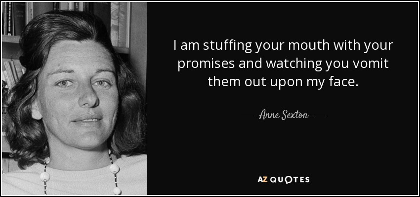 I am stuffing your mouth with your promises and watching you vomit them out upon my face. - Anne Sexton