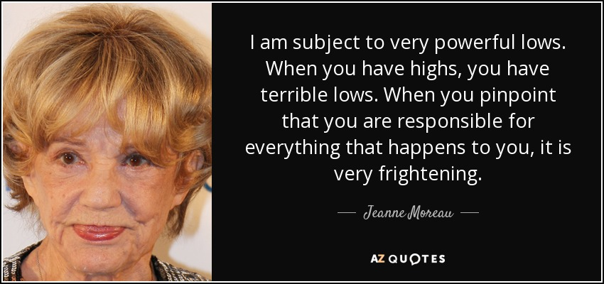 I am subject to very powerful lows. When you have highs, you have terrible lows. When you pinpoint that you are responsible for everything that happens to you, it is very frightening. - Jeanne Moreau