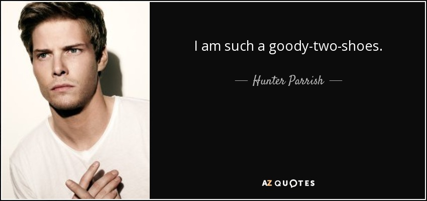 I am such a goody-two-shoes. - Hunter Parrish