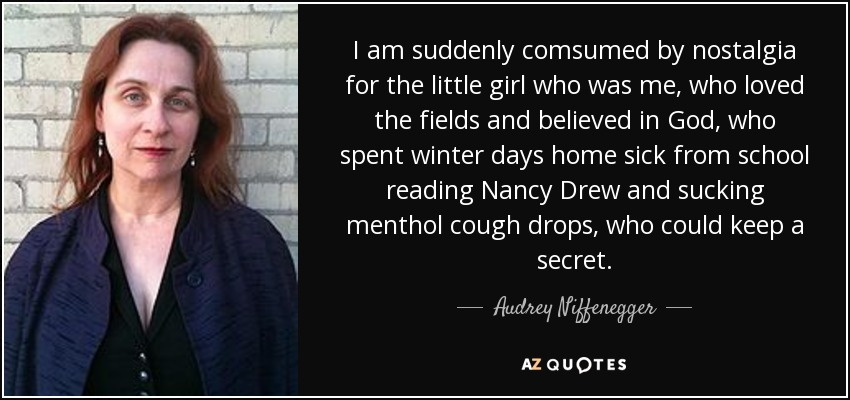 I am suddenly comsumed by nostalgia for the little girl who was me, who loved the fields and believed in God, who spent winter days home sick from school reading Nancy Drew and sucking menthol cough drops, who could keep a secret. - Audrey Niffenegger