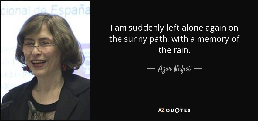 I am suddenly left alone again on the sunny path, with a memory of the rain. - Azar Nafisi
