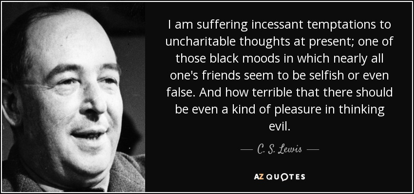 I am suffering incessant temptations to uncharitable thoughts at present; one of those black moods in which nearly all one's friends seem to be selfish or even false. And how terrible that there should be even a kind of pleasure in thinking evil. - C. S. Lewis