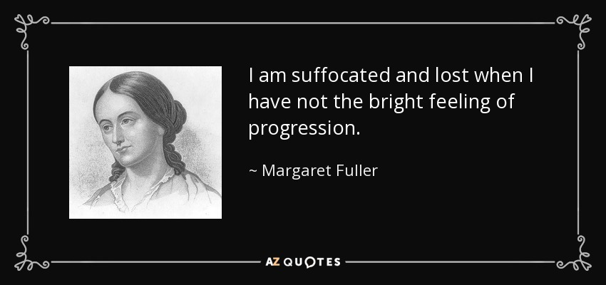 I am suffocated and lost when I have not the bright feeling of progression. - Margaret Fuller