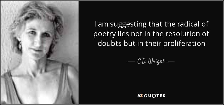 I am suggesting that the radical of poetry lies not in the resolution of doubts but in their proliferation - C.D. Wright