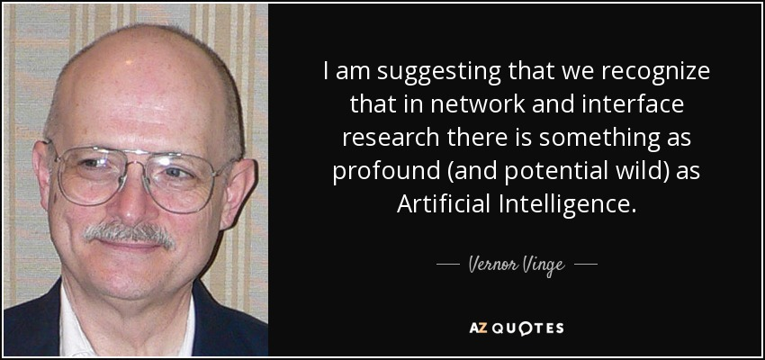 I am suggesting that we recognize that in network and interface research there is something as profound (and potential wild) as Artificial Intelligence. - Vernor Vinge