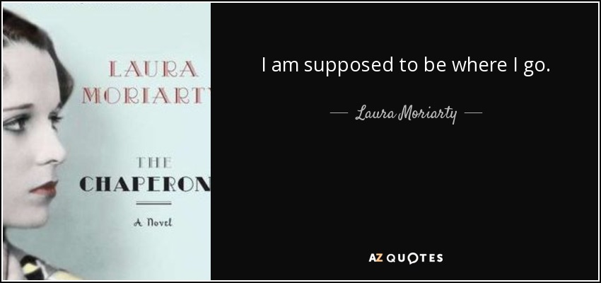 I am supposed to be where I go. - Laura Moriarty