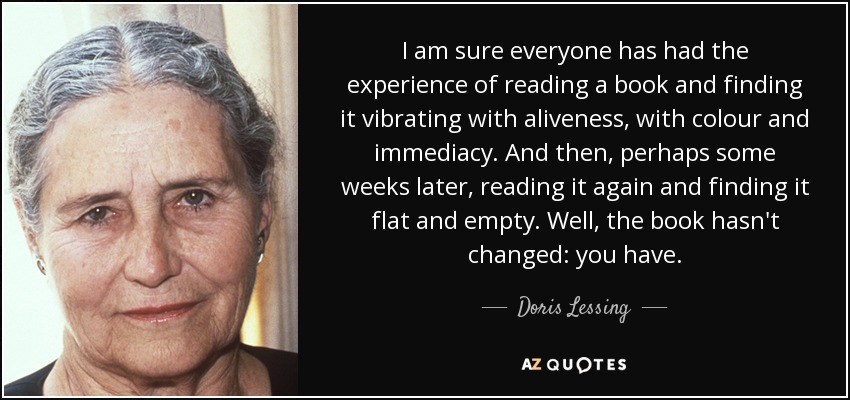 I am sure everyone has had the experience of reading a book and finding it vibrating with aliveness, with colour and immediacy. And then, perhaps some weeks later, reading it again and finding it flat and empty. Well, the book hasn't changed: you have. - Doris Lessing