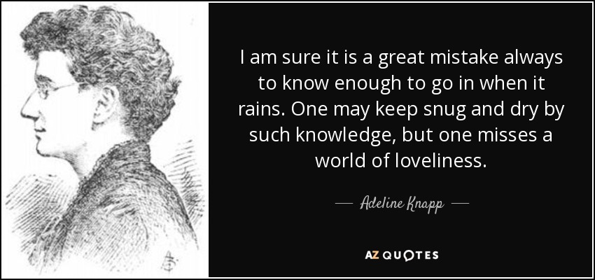 I am sure it is a great mistake always to know enough to go in when it rains. One may keep snug and dry by such knowledge, but one misses a world of loveliness. - Adeline Knapp