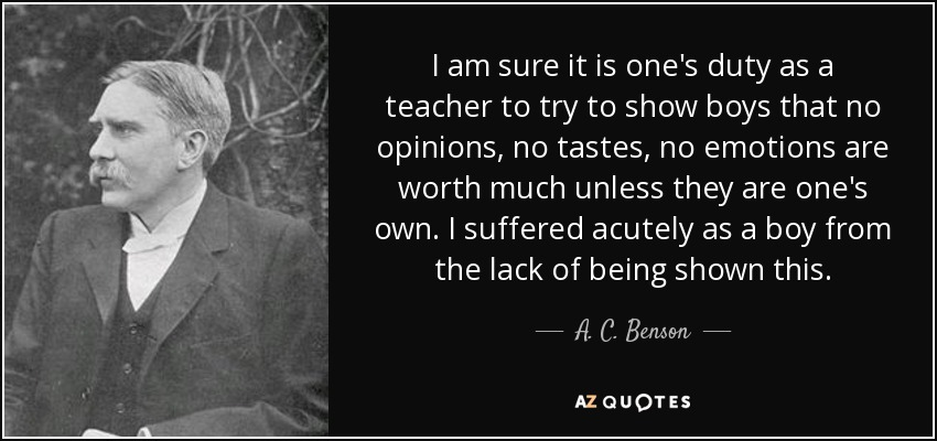 I am sure it is one's duty as a teacher to try to show boys that no opinions, no tastes, no emotions are worth much unless they are one's own. I suffered acutely as a boy from the lack of being shown this. - A. C. Benson