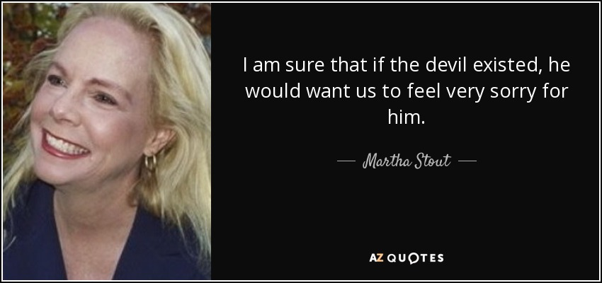 I am sure that if the devil existed, he would want us to feel very sorry for him. - Martha Stout