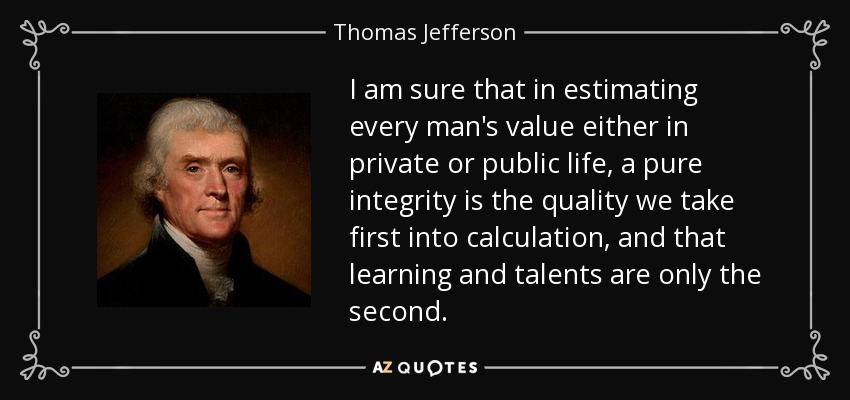 I am sure that in estimating every man's value either in private or public life, a pure integrity is the quality we take first into calculation, and that learning and talents are only the second. - Thomas Jefferson