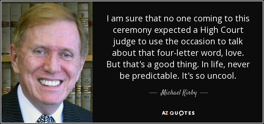 I am sure that no one coming to this ceremony expected a High Court judge to use the occasion to talk about that four-letter word, love. But that's a good thing. In life, never be predictable. It's so uncool. - Michael Kirby