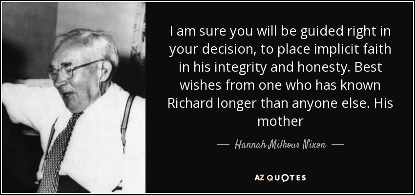 I am sure you will be guided right in your decision, to place implicit faith in his integrity and honesty. Best wishes from one who has known Richard longer than anyone else. His mother - Hannah Milhous Nixon