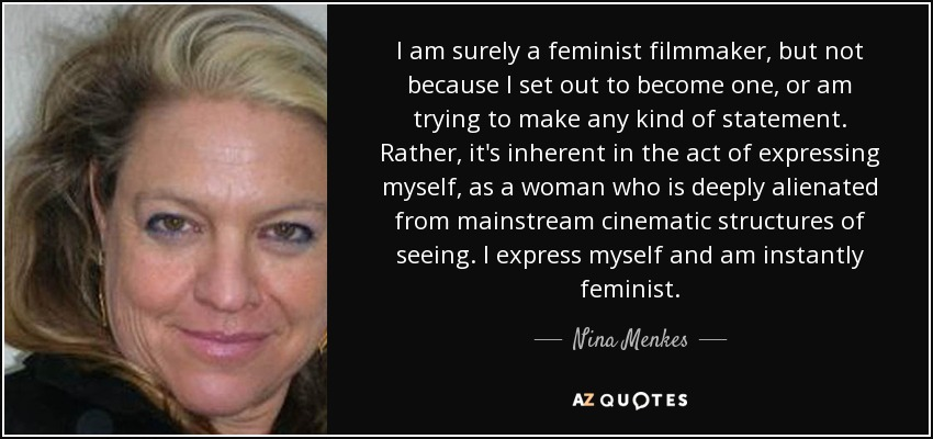 I am surely a feminist filmmaker, but not because I set out to become one, or am trying to make any kind of statement. Rather, it's inherent in the act of expressing myself, as a woman who is deeply alienated from mainstream cinematic structures of seeing. I express myself and am instantly feminist. - Nina Menkes
