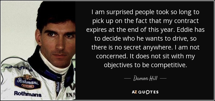 I am surprised people took so long to pick up on the fact that my contract expires at the end of this year. Eddie has to decide who he wants to drive, so there is no secret anywhere. I am not concerned. It does not sit with my objectives to be competitive. - Damon Hill