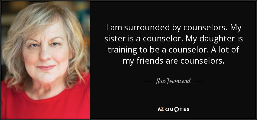 I am surrounded by counselors. My sister is a counselor. My daughter is training to be a counselor. A lot of my friends are counselors. - Sue Townsend