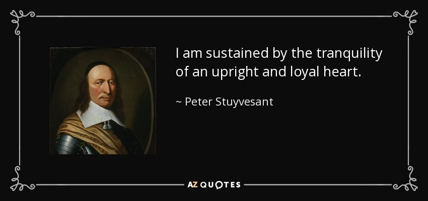 I am sustained by the tranquility of an upright and loyal heart. - Peter Stuyvesant