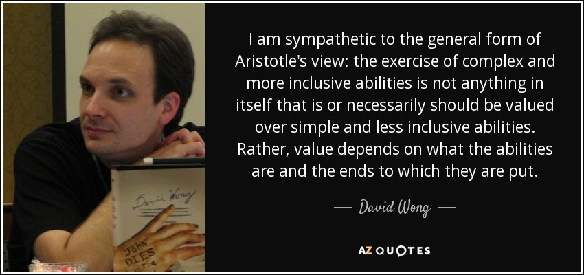 I am sympathetic to the general form of Aristotle's view: the exercise of complex and more inclusive abilities is not anything in itself that is or necessarily should be valued over simple and less inclusive abilities. Rather, value depends on what the abilities are and the ends to which they are put. - David Wong