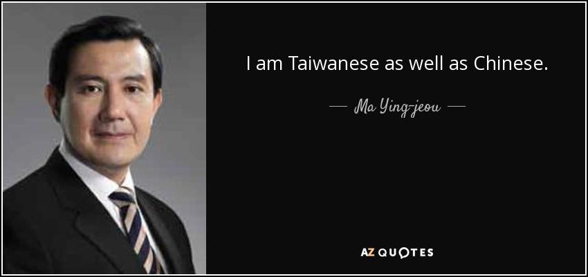 I am Taiwanese as well as Chinese. - Ma Ying-jeou