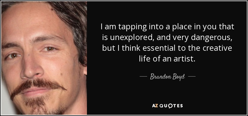 I am tapping into a place in you that is unexplored, and very dangerous, but I think essential to the creative life of an artist. - Brandon Boyd