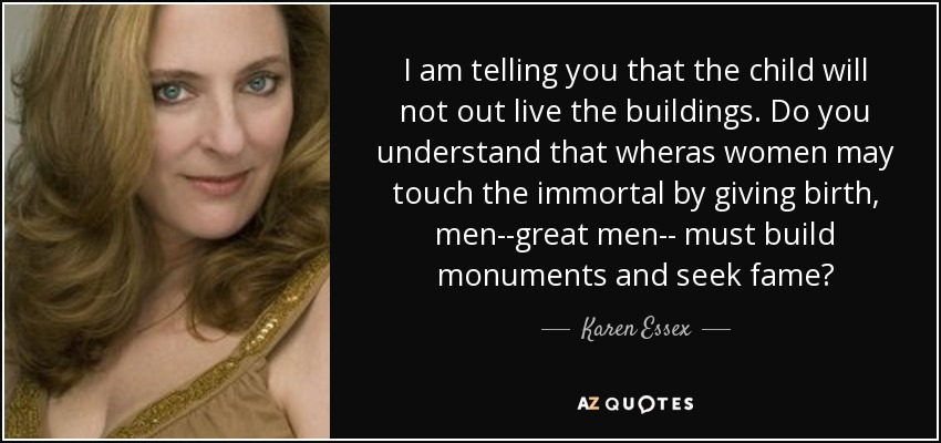 I am telling you that the child will not out live the buildings. Do you understand that wheras women may touch the immortal by giving birth, men--great men-- must build monuments and seek fame? - Karen Essex