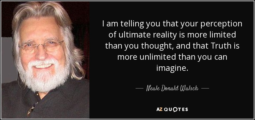 I am telling you that your perception of ultimate reality is more limited than you thought, and that Truth is more unlimited than you can imagine. - Neale Donald Walsch