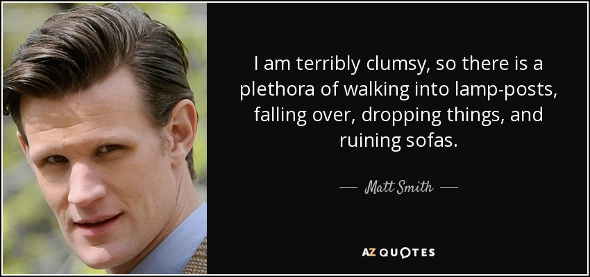 I am terribly clumsy, so there is a plethora of walking into lamp-posts, falling over, dropping things, and ruining sofas. - Matt Smith